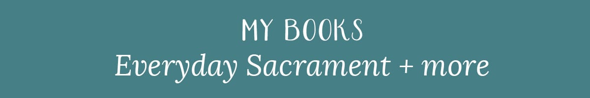 My Books: Everyday Sacrament + more